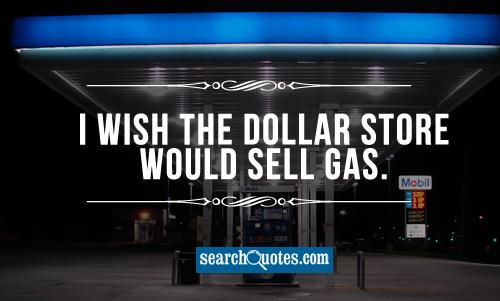 I wish the dollar store would sell gas.