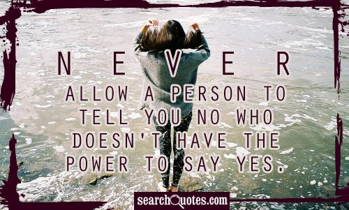 Never allow a person to tell you No who doesn't have the power to say Yes.