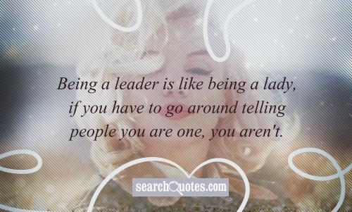 Being a leader is like being a lady, if you have to go around telling people you are one, you aren't.