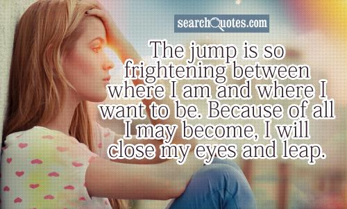 The jump is so frightening between where I am and where I want to be.  Because of all I may become, I will close my eyes and leap.