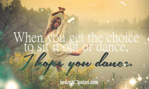 When you get the choice to sit it out or dance, I hope you dance.