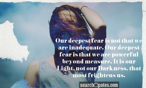 Our deepest fear is not that we are inadequate.  Our deepest fear is that we are powerful beyond measure.  It is our Light, not our Darkness, that most frightens us.