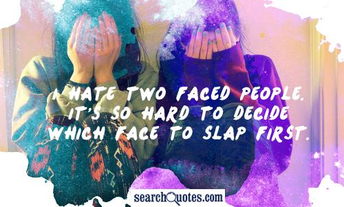 I hate two faced people. It's so hard to decide which face to slap first.