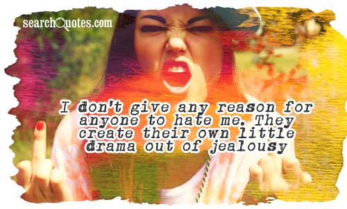 I don't give any reason for anyone to hate me. They create their own little drama out of jealousy