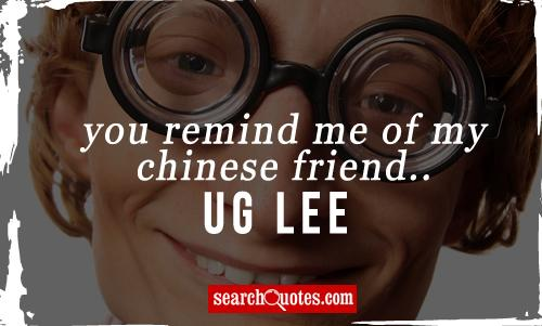 You remind me of my Chinese friend...Ug Lee