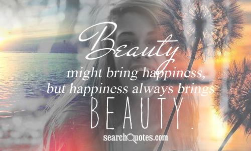 Beauty might bring happiness, but happiness always brings beauty.