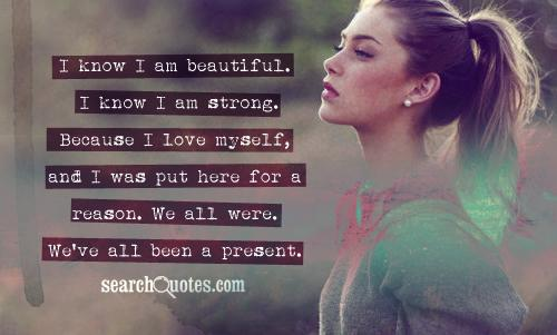 I know I am beautiful. I know I am strong. Because I love myself, and I was put here for a reason. We all were. We've all been a present.