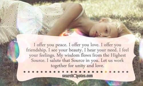 I offer you peace. I offer you love. I offer you friendship. I see your beauty. I hear your need. I feel your feelings. My wisdom flows from the Highest Source. I salute that Source in you. Let us work together for unity and love.
