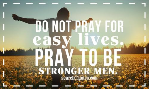 Do not pray for easy lives. Pray to be stronger men.