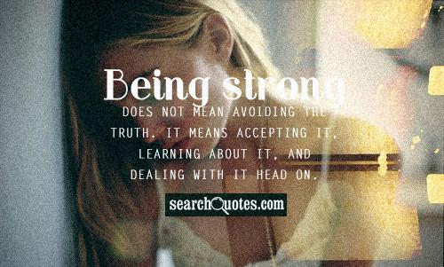 Being strong does not mean avoiding the truth. It means accepting it, learning about it, and dealing with it head on.