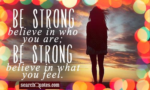 Be strong, believe in who you are; be strong, believe in what you feel.