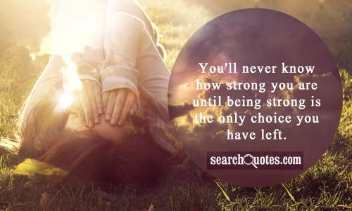 You'll never know how strong you are until being strong is the only choice you have left.