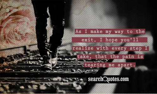 As I make my way to the exit, I hope you'll realize with every step I take, that the pain is tearing me apart.