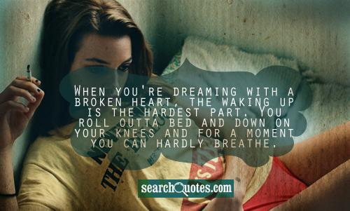 When you're dreaming with a broken heart, the waking up is the hardest part. You roll outta bed and down on your knees and for a moment you can hardly breathe.