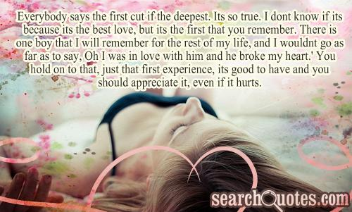 Everybody says the first cut if the deepest. Its so true. I dont know if its because its the best love, but its the first that you remember. There is one boy that I will remember for the rest of my life, and I wouldnt go as far as to say, Oh I was in love with him and he broke my heart.' You hold on to that, just that first experience, its good to have and you should appreciate it, even if it hurts.