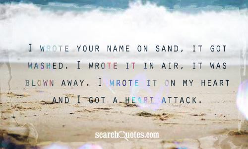 I wrote your name on sand, it got washed. I wrote it in air, it was blown away. I wrote it on my heart and I got a heart attack.