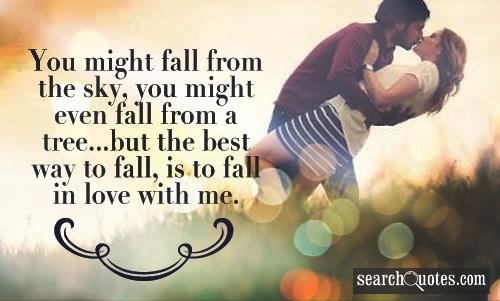 You might fall from the sky, you might even fall from a tree...but the best way to fall, is to fall in love with me.