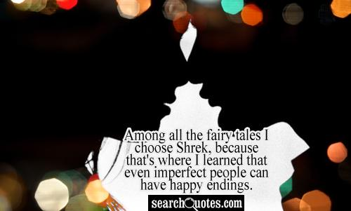 Among all the fairy tales I choose Shrek, because that's where I learned that even imperfect people can have happy endings.