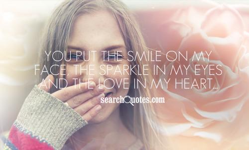You put the smile on my face, the sparkle in my eyes and the love in my heart...