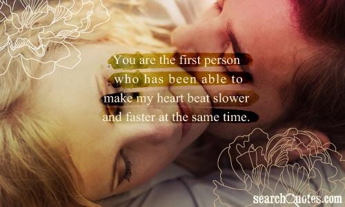 You are the first person who has been able to make my heart beat slower and faster at the same time.