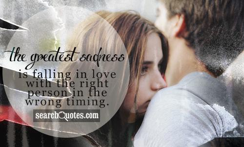 The greatest sadness is falling in love with the right person in the wrong timing.