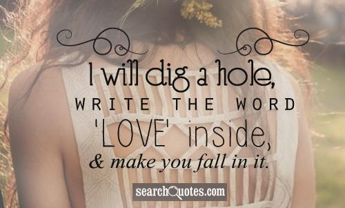 I will dig a hole, write the word 'LOVE' inside, and make you fall in it.