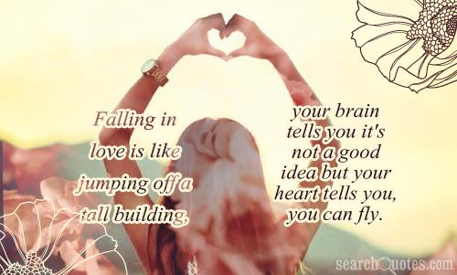 Falling in love is like jumping off a tall building, your brain tells you it's not a good idea but your heart tells you, you can fly.