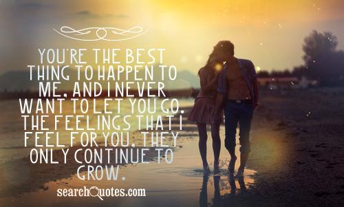 You're the best thing to happen to me, and I never want to let you go. The feelings that I feel for you, they only continue to grow.