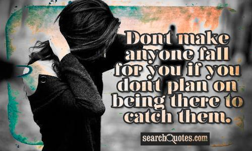Don't make anyone fall for you if you don't plan on being there to catch them.