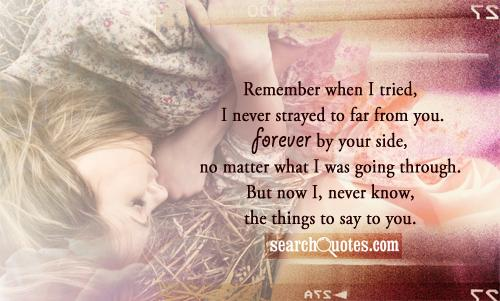 Remember when I tried, I never strayed to far from you. Forever by your side, no matter what I was going through. But now I, never know, the things to say to you.