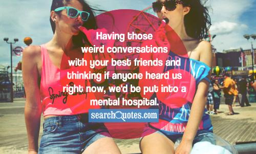 Having those weird conversations with your best friends and thinking if anyone heard us right now, we'd be put into a mental hospital.