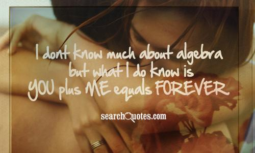 I dont know much about algebra but what I do know is you plus me equals forever.