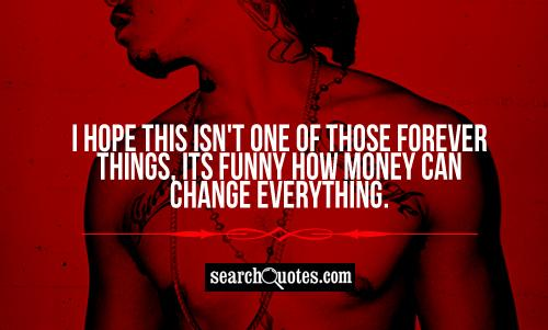 I hope this isn't one of those forever things, its funny how money can change everything.
