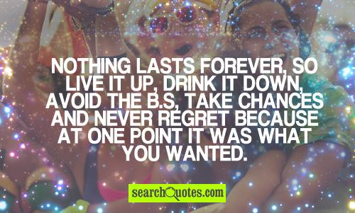 Nothing lasts forever, so live it up, drink it down, avoid the b.s, take chances and never regret because at one point it was what you wanted.