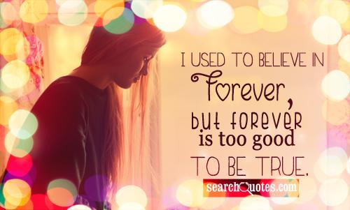 i used to believe in forever, but forever is too good to be true.