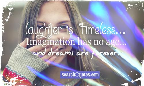 Laughter is timeless...Imagination has no age...and dreams are forever.