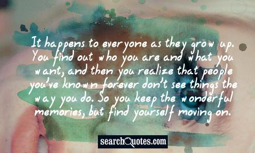 It happens to everyone as they grow up. You find out who you are and what you want, and then you realize that people you've known forever don't see things the way you do. So you keep the wonderful memories, but find yourself moving on.