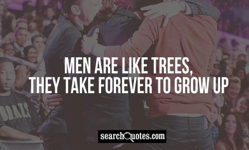 Men are like trees, they take forever to grow up.