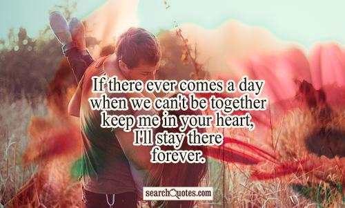 If there ever comes a day when we can't be together keep me in your heart, I'll stay there forever.