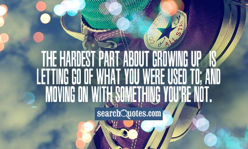 The hardest part about growing up, is letting go of what you were used to; and moving on with something you're not.