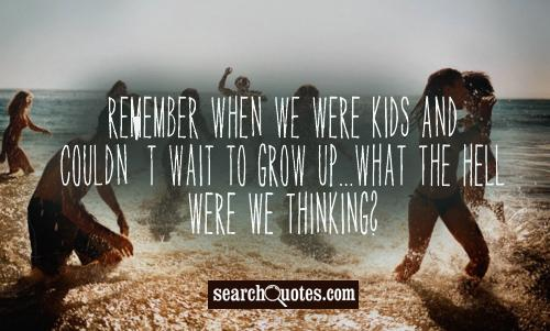 Remember when we were kids and couldn't wait to grow up...what the hell were we thinking?