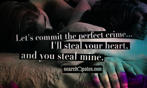 Let's commit the perfect crime... I'll steal your heart, and you steal mine.