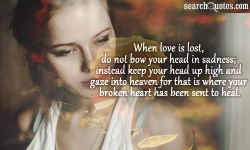 When love is lost, do not bow your head in sadness; instead keep your head up high and gaze into heaven for that is where your broken heart has been sent to heal.