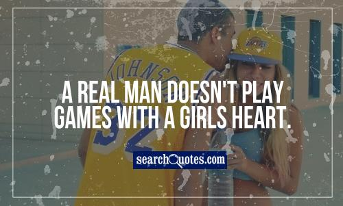 A real man doesn't play games with a girls heart.