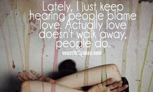 Lately, I just keep hearing people blame love. Actually love doesn't walk away, people do.