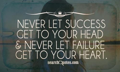 Never Let Success Get To Your Head, Never Let Failure Get To Your Heart