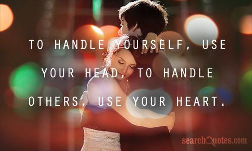 To handle yourself, use your head, To handle others, use your heart.