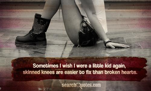 Sometimes I wish I were a little kid again, skinned knees are easier to fix than broken hearts.
