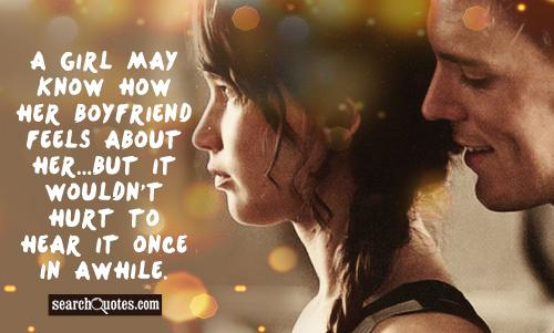 A girl may know how her boyfriend feels about her...but it wouldn't hurt to hear it once in awhile.