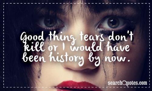 Good thing tears don't kill or I would have been history by now.